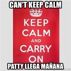 Keep Calm - CAN'T KEEP CALM PATTY LLEGA MAÑANA