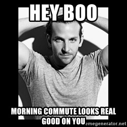 Bradley cooper need sexy help - Hey Boo Morning Commute looks real good on you