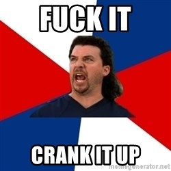 kenny powers - Fuck it crank it up
