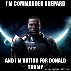 Mass Effect - I'm Commander Shepard And I'm voting for Donald Trump