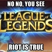 League of legends - no no, you see riot is true