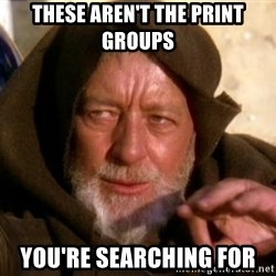 JEDI KNIGHT - These aren't the print groups You're searching for