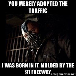 Bane Meme - You merely adopted the traffic  I was born in it, molded by the 91 freeway