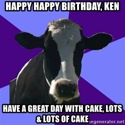 Coworker Cow - Happy happy Birthday, Ken have a great day with cake, lots  & lots of cake