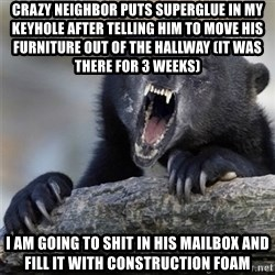 Insane Confession Bear - Crazy neighbor puts superglue in my keyhole after telling him to move his furniture out of the hallway (it was there for 3 weeks) I am going to shit in his mailbox and fill it with construction foam