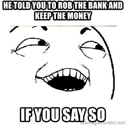 Yeah....Sure - he told you to rob the bank and keep the money if you say so