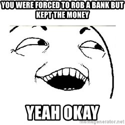 Yeah....Sure - you were forced to rob a bank but kept the money yeah okay