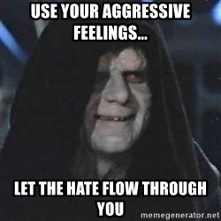 Sith Lord - Use your aggressive feelings... Let the hate flow through you