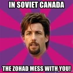 zohan - In Soviet canada The Zohad mess with you!