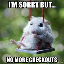 Sorry I'm not Sorry - I'm sorry but... No more checkouts