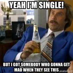 That escalated quickly-Ron Burgundy - Yeah I'm Single! But I got somebody who gonna get mad when they see this