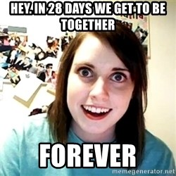 Creepy Girlfriend Meme - Hey. In 28 days we get to be together FOREVER