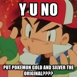 Y U NO ASH - Y U NO PUT POKEMON GOLD AND SILVER THE ORIGINAL????