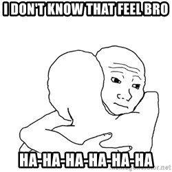 I know that feel bro blank - I don't know that feel bro HA-HA-HA-HA-HA-HA