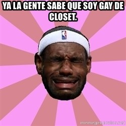 LeBron James - Ya la gente sabe que soy Gay de Closet.