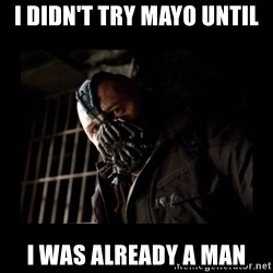 Bane Meme - I didn't try mayo until I was already a man