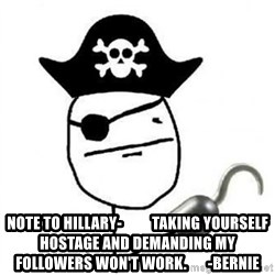 Poker face Pirate -  Note to hillary-          taking yourself hostage and demanding my followers won't work.       -Bernie
