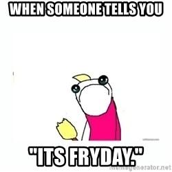 """sad do all the things - when someone tells you """"its fryday."""""""