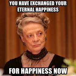 Dowager Countess of Grantham - You have exchanged your eternal happiness  For happiness now