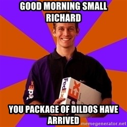 FedSex Shipping Guy - Good morning Small Richard You package of dildos have arrived