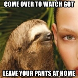 Whisper Sloth - COME OVER TO WATCH GOT LEAVE YOUR PANTS AT HOME