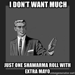 kill yourself guy blank -  I don't want much just ONE SHAWARMA ROLL WITH EXTRA MAYO