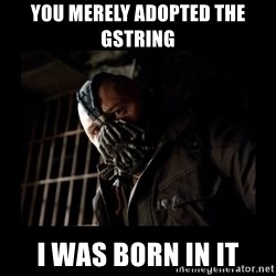 Bane Meme - You merely adopted the gstring i was born in it