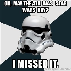 stormtrooper - Oh,  May the 4th  was   Star  Wars  Day? I missed it.