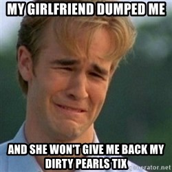 Crying Dawson - my girlfriend dumped me and she won't give me back my dirty pearls tix