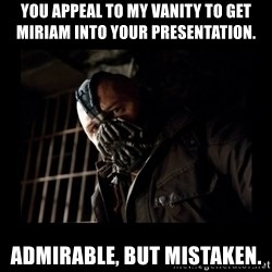 Bane Meme - You appeal to my vanity to get Miriam into your presentation.  Admirable, but mistaken.