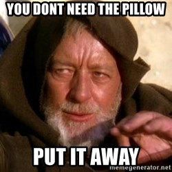 JEDI KNIGHT - you dont need the pillow put it away