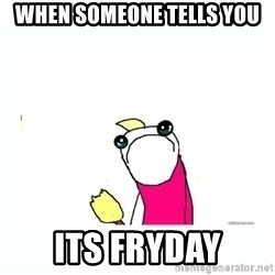 sad do all the things - when someone tells you its fryday