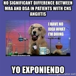 I don't know what i'm doing! dog - no significant difference between MRA and DSA in patients with CNS angiitis yo exponiendo