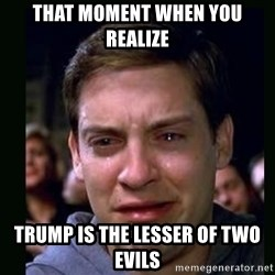crying peter parker - that moment when you realize Trump is the lesser of two evils
