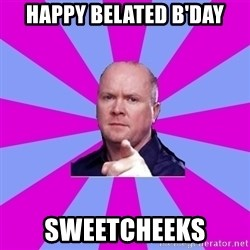 Phil Mitchell - Happy Belated B'day Sweetcheeks