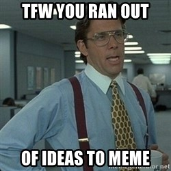 Yeah that'd be great... - tfw you ran out of ideas to meme