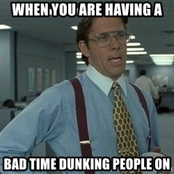 Yeah that'd be great... - when you are having a bad time dunking people on