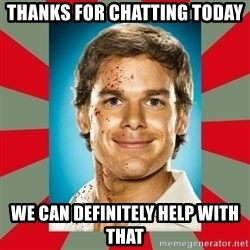 DEXTER MORGAN  - Thanks for chatting today We can definitely help with that