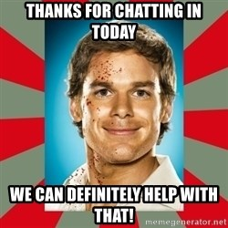 DEXTER MORGAN  - Thanks for chatting in today We can definitely help with that!