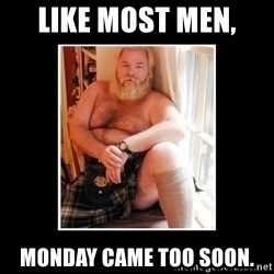Sexy Scotsman - Like most men,  Monday came too soon.