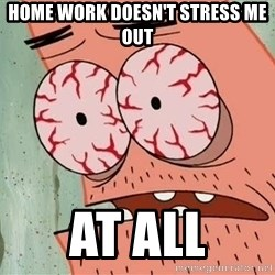 Stoned Patrick - Home work doesn't stress me out at all