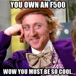 Willy Wonka - You own an F500 wow you must be so cool.