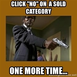 "say what one more time - CLICK ""NO"" ON  A SOLD CATEGORY ONE MORE TIME..."