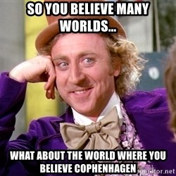 Willy Wonka - so you believe many worlds... what about the world where you believe cophenhagen