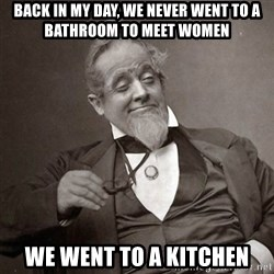 1889 [10] guy - back in my day, we never went to a bathroom to meet women we went to a kitchen