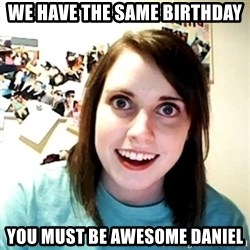 Creepy Girlfriend Meme - We have the same birthday you must be awesome Daniel
