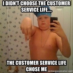 Swagmaster - I didn't choose the customer service life....  The customer service life chose me