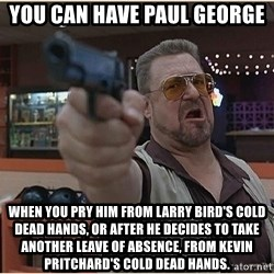 WalterGun - You can have Paul George When you pry him from Larry Bird's cold dead hands, or after he decides to take another leave of absence, from Kevin Pritchard's cold dead hands.