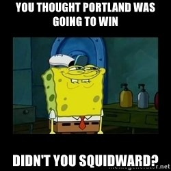 didnt you squidward - You thought Portland was going to win Didn't you Squidward?
