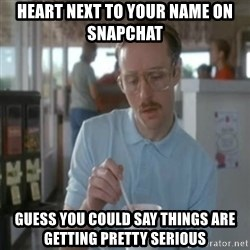 Pretty serious - Heart next to your name on Snapchat guess you could say things are getting pretty serious